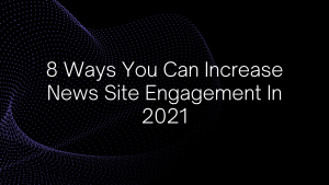 8 Ways You Can Increase News Site Engagement In 2021